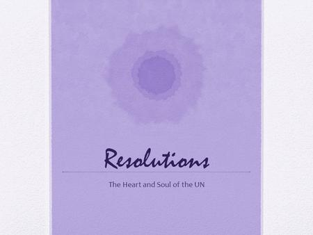Resolutions The Heart and Soul of the UN. The Purpose Solutions, actions, or recommendations that are vital to resolving the topics discussed Official.