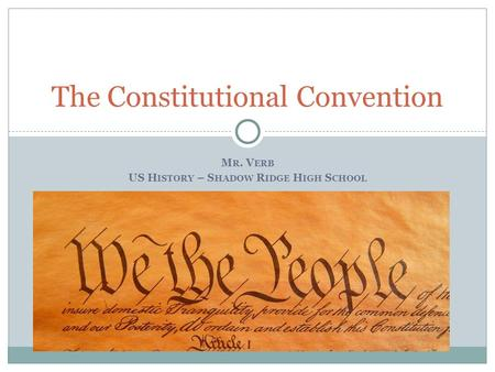 M R. V ERB US H ISTORY – S HADOW R IDGE H IGH S CHOOL The Constitutional Convention.
