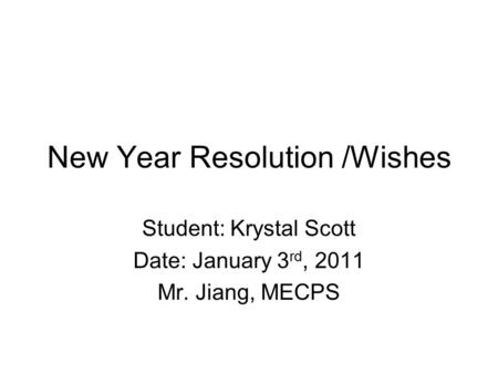 New Year Resolution /Wishes Student: Krystal Scott Date: January 3 rd, 2011 Mr. Jiang, MECPS.
