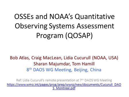 OSSEs and NOAA's Quantitative Observing Systems Assessment Program (QOSAP) Bob Atlas, Craig MacLean, Lidia Cucurull (NOAA, USA) Sharan Majumdar, Tom Hamill.