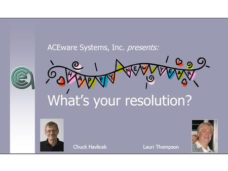 What's your resolution? ACEware Systems, Inc. presents: Chuck Havlicek Lauri Thompson.