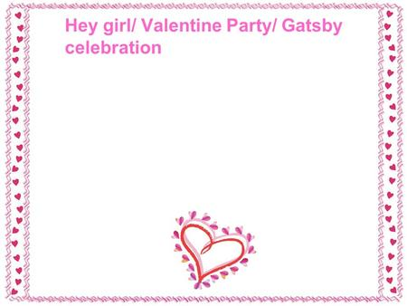 Hey girl/ Valentine Party/ Gatsby celebration. Some background… There is this Ryan Gosling Hey Girl thing that has gone viral. Have you seen it?? Here.