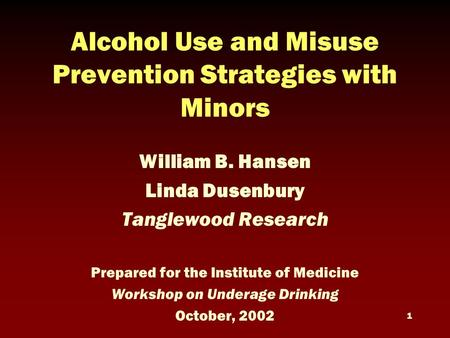 1 Alcohol Use and Misuse Prevention Strategies with Minors William B. Hansen Linda Dusenbury Tanglewood Research Prepared for the Institute of Medicine.