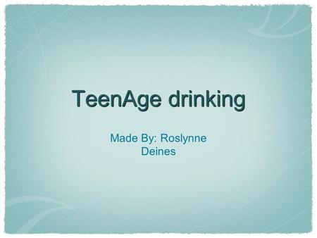 TeenAge drinking Made By: Roslynne Deines. Teens start to drink in the 8th grade. When teens are exposed to drinking they don't stop and they thick that.