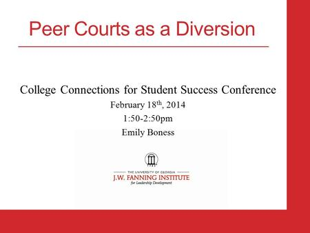 College Connections for Student Success Conference February 18 th, 2014 1:50-2:50pm Emily Boness Peer Courts as a Diversion.