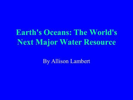 Earth's Oceans: The World's Next Major Water Resource By Allison Lambert.