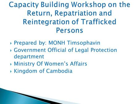  Prepared by: MONH Timsophavin  Government Official of Legal Protection department  Ministry Of Women's Affairs  Kingdom of Cambodia.