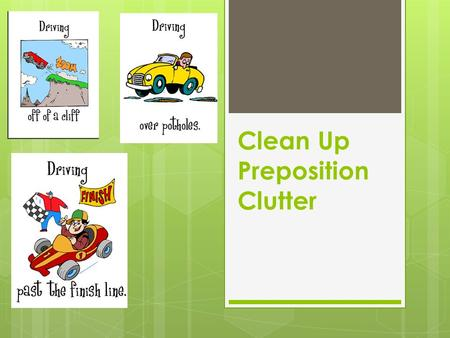 Clean Up Preposition Clutter. Why You Should Avoid Preposition Overuse:  Ruins your style  Obscures your genius  Creates wordy, confusing sentences.