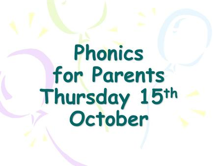 Phonics for Parents Thursday 15 th October. Objective To explain our approach to teaching children early reading and writing skills. To help you support.