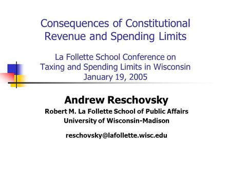 Consequences of Constitutional Revenue and Spending Limits La Follette School Conference on Taxing and Spending Limits in Wisconsin January 19, 2005 Andrew.