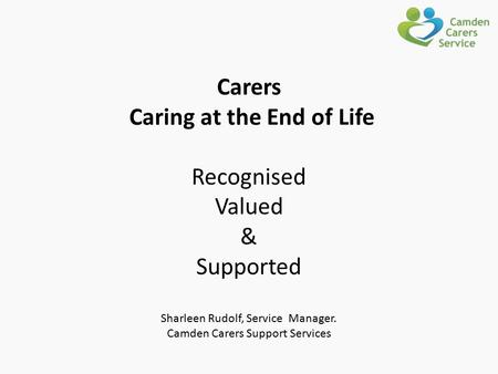 Carers Caring at the End of Life Recognised Valued & Supported Sharleen Rudolf, Service Manager. Camden Carers Support Services.