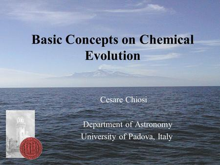 Basic Concepts on Chemical Evolution Cesare Chiosi Department of Astronomy University of Padova, Italy.