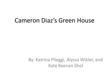 Cameron Diaz's Green House By: Katrina Pileggi, Alyssa Wikler, and Kate Keenan Shol.
