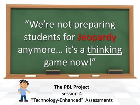 """We're not preparing students for Jeopardy anymore… it's a thinking game now!"" The PBL Project Session 4 ""Technology-Enhanced"" Assessments."