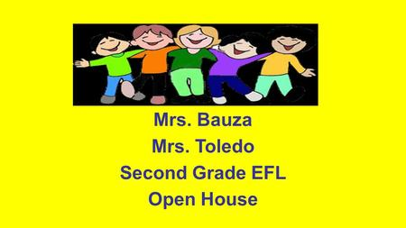 Mrs. Bauza Mrs. Toledo Second Grade EFL Open House