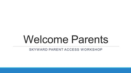 Welcome Parents SKYWARD PARENT ACCESS WORKSHOP. Today's Agenda Today's Meet Accessing and Logging into Skyward Family Access Dashboard Gradebook Schedule.