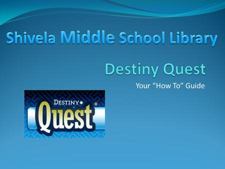"Your ""How To"" Guide. Why Destiny? Search the School Catalog Online Put Books on Hold Search the Internet with Better Results Save Books and Websites in."