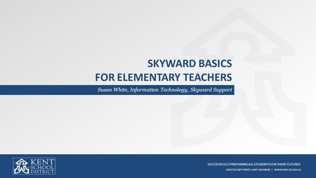 SUCCESSFULLY PREPARING ALL STUDENTS FOR THEIR FUTURES 12033 SE 256 TH STREET, KENT, WA 98030 | WWW.KENT.K12.WA.US SKYWARD BASICS FOR ELEMENTARY TEACHERS.