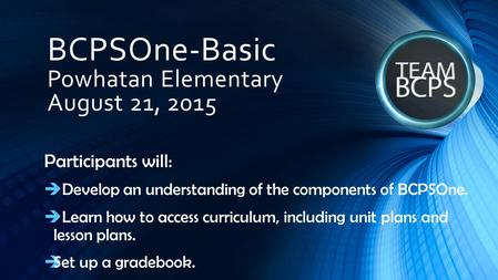 BCPSOne-Basic Powhatan Elementary August 21, 2015 Participants will:  Develop an understanding of the components of BCPSOne.  Learn how to access curriculum,