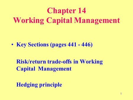 1 Chapter 14 Working Capital Management Key Sections (pages 441 - 446) Risk/return trade-offs in Working Capital Management Hedging principle.