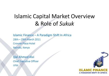 Islamic Capital Market Overview & Role of Sukuk Islamic Finance – A Paradigm Shift In Africa 28th – 29th March 2011 Crowne Plaza Hotel Nairobi, Kenya Ijlal.