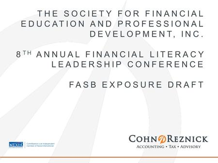 THE SOCIETY FOR FINANCIAL EDUCATION AND PROFESSIONAL DEVELOPMENT, INC. 8 TH ANNUAL FINANCIAL LITERACY LEADERSHIP CONFERENCE FASB EXPOSURE DRAFT.