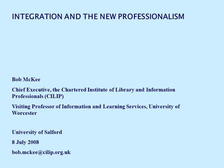 INTEGRATION AND THE NEW PROFESSIONALISM Bob McKee Chief Executive, the Chartered Institute of Library and Information Professionals (CILIP) Visiting Professor.