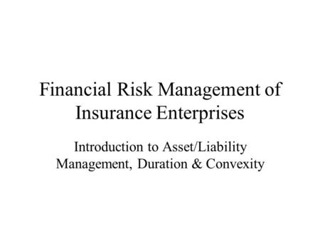 Financial Risk Management of Insurance Enterprises Introduction to Asset/Liability Management, Duration & Convexity.