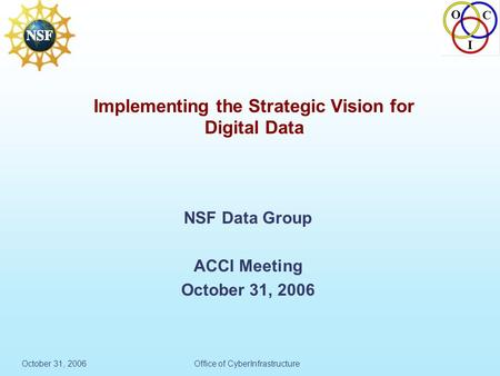 O C I October 31, 2006Office of CyberInfrastructure Implementing the Strategic Vision for Digital Data NSF Data Group ACCI Meeting October 31, 2006.