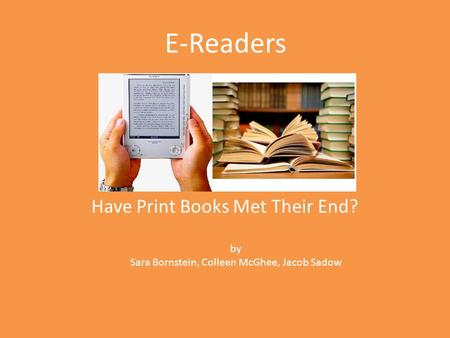 E-Readers Have Print Books Met Their End? by Sara Bornstein, Colleen McGhee, Jacob Sadow.