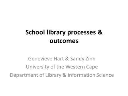 Genevieve Hart & Sandy Zinn University of the Western Cape Department of Library & information Science School library processes & outcomes.