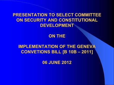 PRESENTATION TO SELECT COMMITTEE ON SECURITY AND CONSTITUTIONAL DEVELOPMENT ON THE IMPLEMENTATION OF THE GENEVA CONVETIONS BILL [B 10B – 2011] 06 JUNE.