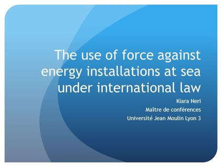 The use of force against energy installations at sea under international law Kiara Neri Maître de conférences Université Jean Moulin Lyon 3.
