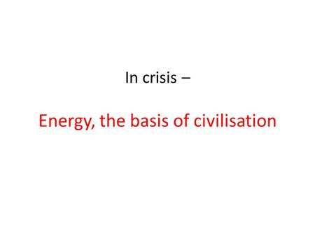 In crisis – Energy, the basis of civilisation. Population +6billion Doubles every 30 years.