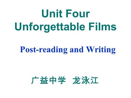 Unit Four Unforgettable Films Post-reading and Writing 广益中学 龙泳江.