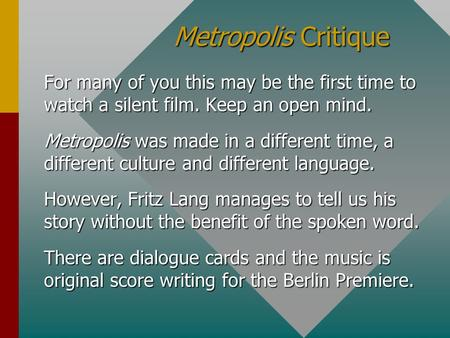 Metropolis Critique For many of you this may be the first time to watch a silent film. Keep an open mind. Metropolis was made in a different time, a different.