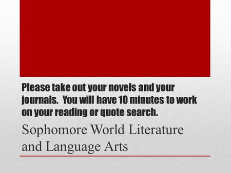 Please take out your novels and your journals. You will have 10 minutes to work on your reading or quote search. Sophomore World Literature and Language.