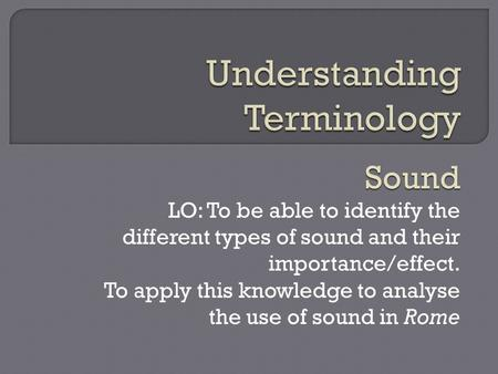 Sound LO: To be able to identify the different types of sound and their importance/effect. To apply this knowledge to analyse the use of sound in Rome.