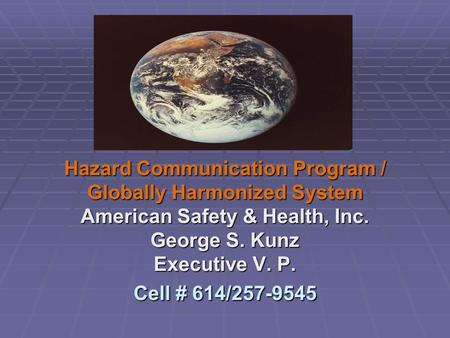 Hazard Communication Program / Globally Harmonized System American Safety & Health, Inc. George S. Kunz Executive V. P. Cell # 614/257-9545.