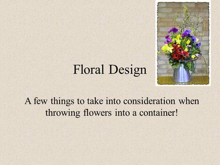 Floral Design A few things to take into consideration when throwing flowers into a container!