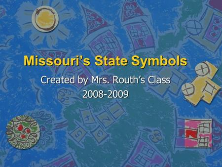 Missouri's State Symbols Created by Mrs. Routh's Class 2008-2009.