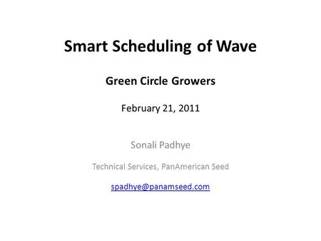 Smart Scheduling of Wave Green Circle Growers February 21, 2011 Sonali Padhye Technical Services, PanAmerican Seed