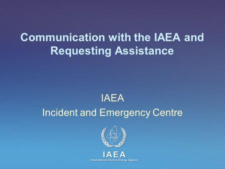 IAEA International Atomic Energy Agency Communication with the IAEA and Requesting Assistance IAEA Incident and Emergency Centre.