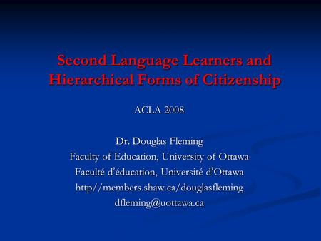 Second Language Learners and Hierarchical Forms of Citizenship ACLA 2008 Dr. Douglas Fleming Faculty of Education, University of Ottawa Faculté d ' éducation,