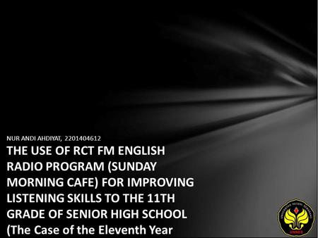 NUR ANDI AHDIYAT, 2201404612 THE USE OF RCT FM ENGLISH RADIO PROGRAM (SUNDAY MORNING CAFE) FOR IMPROVING LISTENING SKILLS TO THE 11TH GRADE OF SENIOR HIGH.