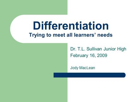 Differentiation Trying to meet all learners' needs Dr. T.L. Sullivan Junior High February 16, 2009 Jody MacLean.