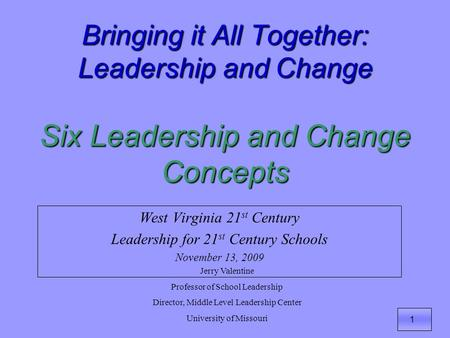 1 Bringing it All Together: Leadership and Change Six Leadership and Change Concepts West Virginia 21 st Century Leadership for 21 st Century Schools November.