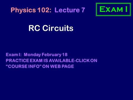 "RC Circuits Physics 102: Lecture 7 Exam I: Monday February 18 PRACTICE EXAM IS AVAILABLE-CLICK ON ""COURSE INFO"" ON WEB PAGE Exam I."