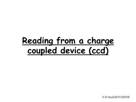 Reading from a charge coupled device (ccd) © D Hoult 2010 ODWS.