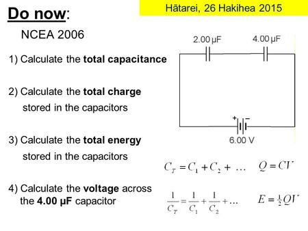 Do now: NCEA 2006 1) Calculate the total capacitance 2) Calculate the total charge stored in the capacitors 3) Calculate the total energy stored in the.